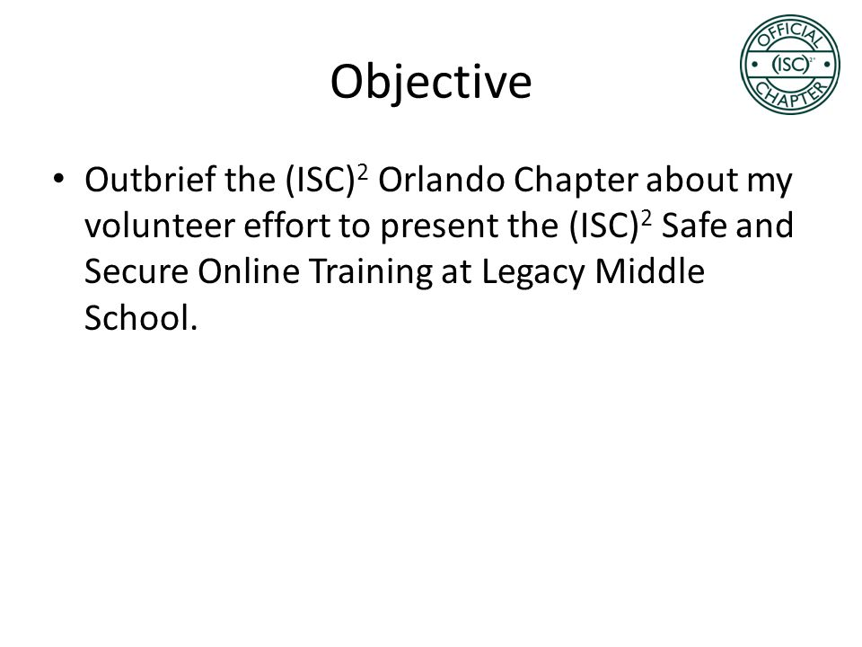 Objective Outbrief the (ISC) 2 Orlando Chapter about my volunteer effort to present the (ISC) 2 Safe and Secure Online Training at Legacy Middle Schoo