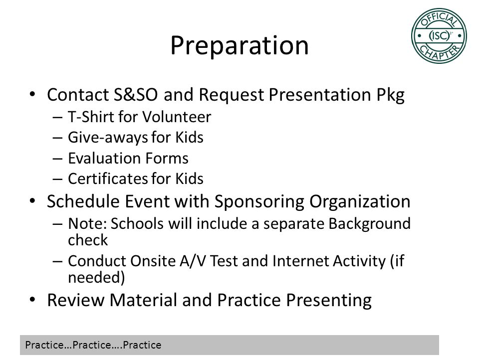 Preparation Contact S&SO and Request Presentation Pkg – T-Shirt for Volunteer – Give-aways for Kids – Evaluation Forms – Certificates for Kids Schedule Event with Sponsoring Organization – Note: Schools will include a separate Background check – Conduct Onsite A/V Test and Internet Activity (if needed) Review Material and Practice Presenting Practice…Practice….Practice