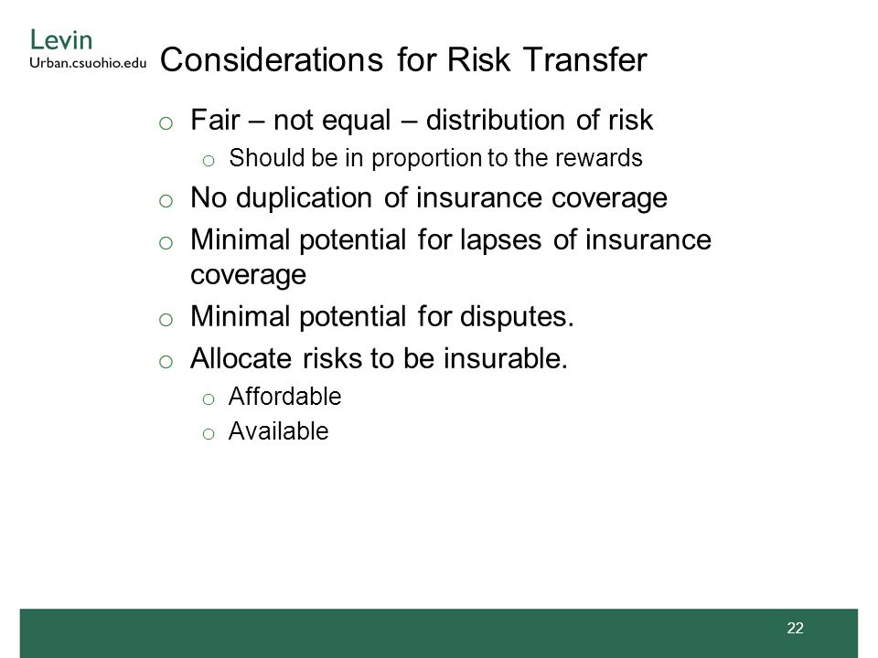 Considerations for Risk Transfer o Fair – not equal – distribution of risk o Should be in proportion to the rewards o No duplication of insurance coverage o Minimal potential for lapses of insurance coverage o Minimal potential for disputes.