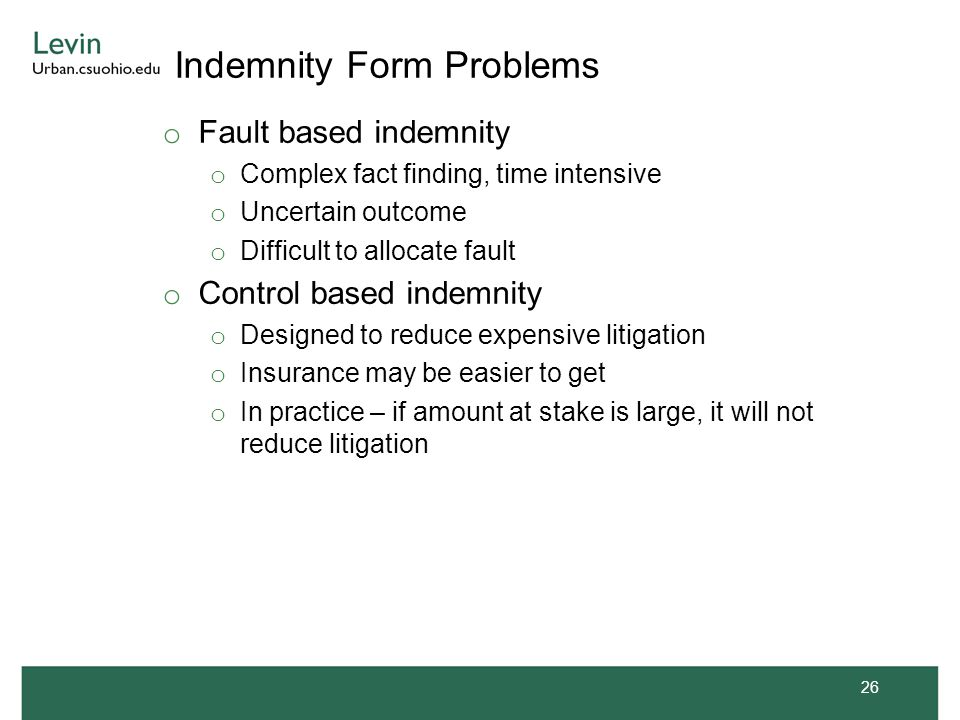 Indemnity Form Problems o Fault based indemnity o Complex fact finding, time intensive o Uncertain outcome o Difficult to allocate fault o Control based indemnity o Designed to reduce expensive litigation o Insurance may be easier to get o In practice – if amount at stake is large, it will not reduce litigation 26
