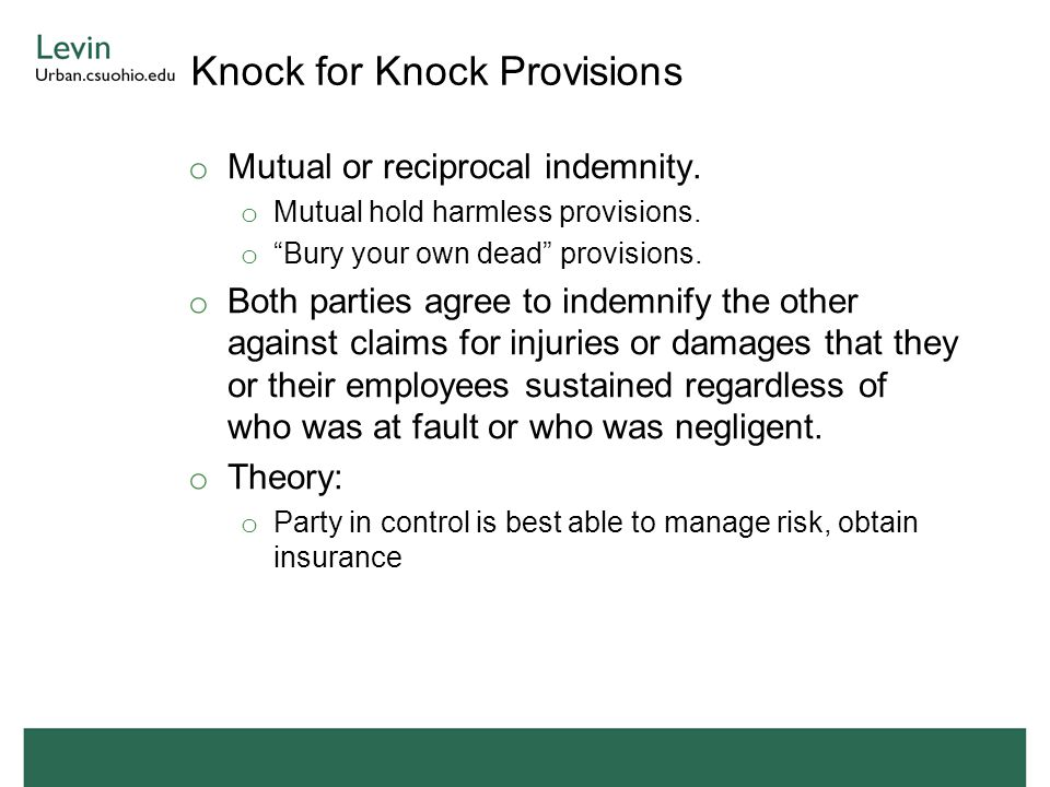 """Knock for Knock Provisions o Mutual or reciprocal indemnity. o Mutual hold harmless provisions. o """"Bury your own dead"""" provisions. o Both parties agre"""