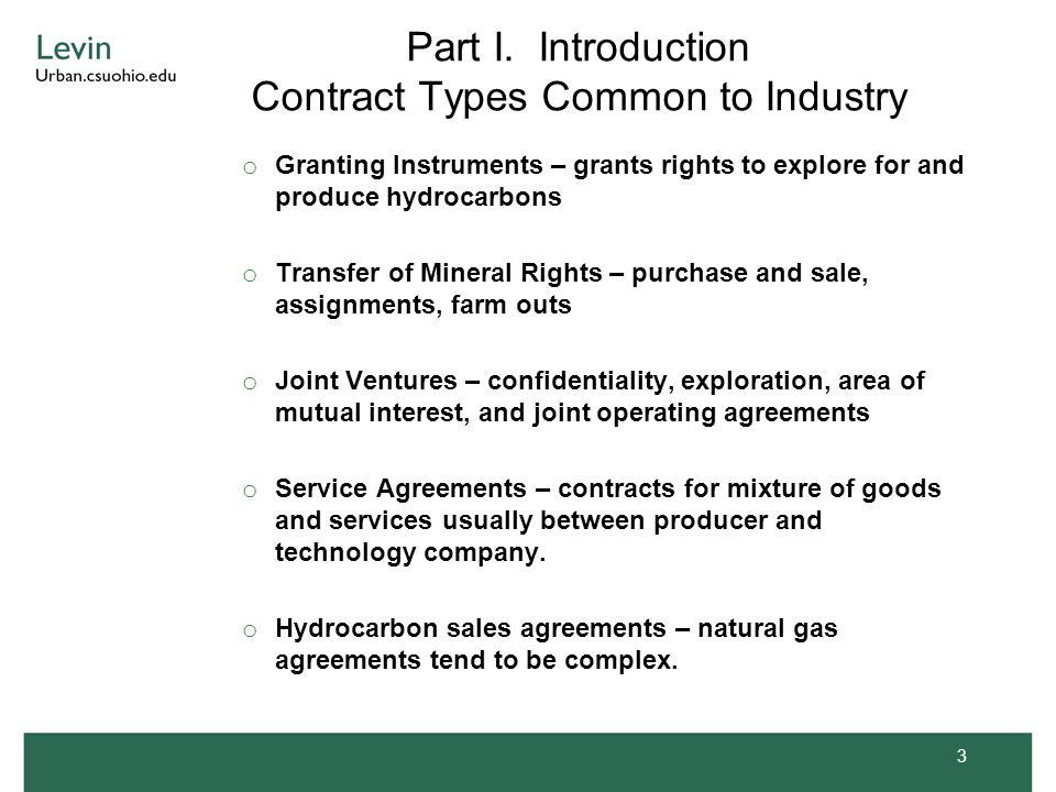 Part I. Introduction Contract Types Common to Industry o Granting Instruments – grants rights to explore for and produce hydrocarbons o Transfer of Mi