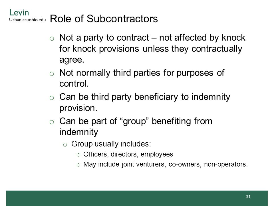 Role of Subcontractors o Not a party to contract – not affected by knock for knock provisions unless they contractually agree. o Not normally third pa
