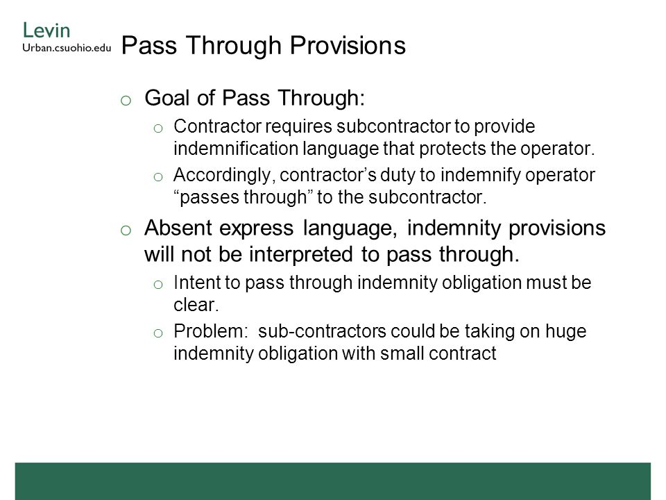 Pass Through Provisions o Goal of Pass Through: o Contractor requires subcontractor to provide indemnification language that protects the operator.