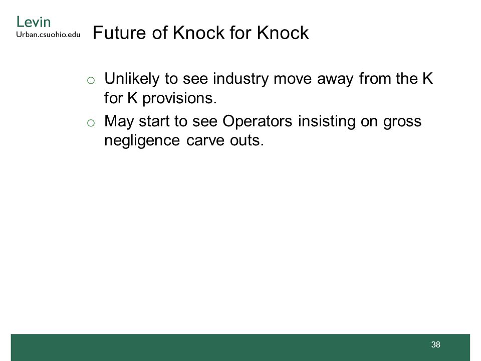 Future of Knock for Knock o Unlikely to see industry move away from the K for K provisions. o May start to see Operators insisting on gross negligence