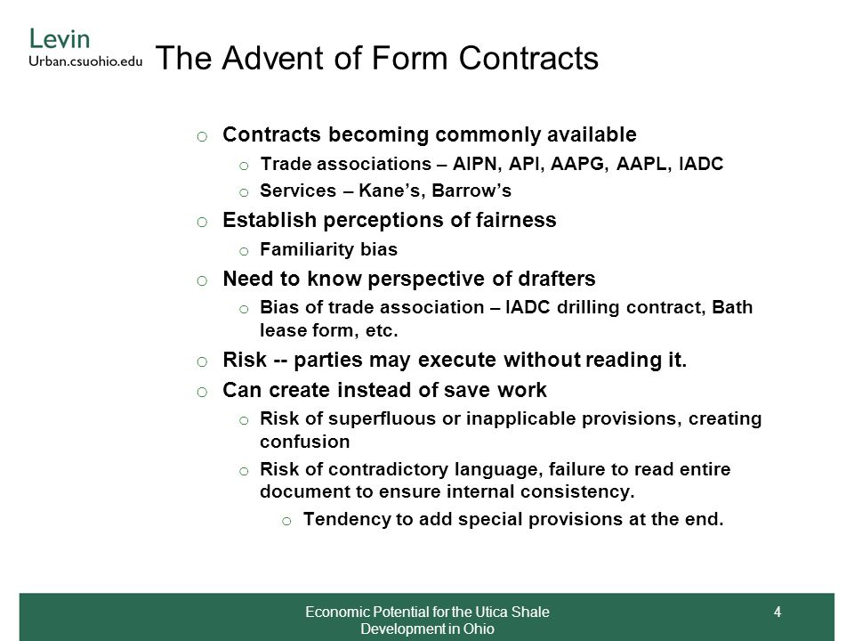 The Advent of Form Contracts o Contracts becoming commonly available o Trade associations – AIPN, API, AAPG, AAPL, IADC o Services – Kane's, Barrow's o Establish perceptions of fairness o Familiarity bias o Need to know perspective of drafters o Bias of trade association – IADC drilling contract, Bath lease form, etc.