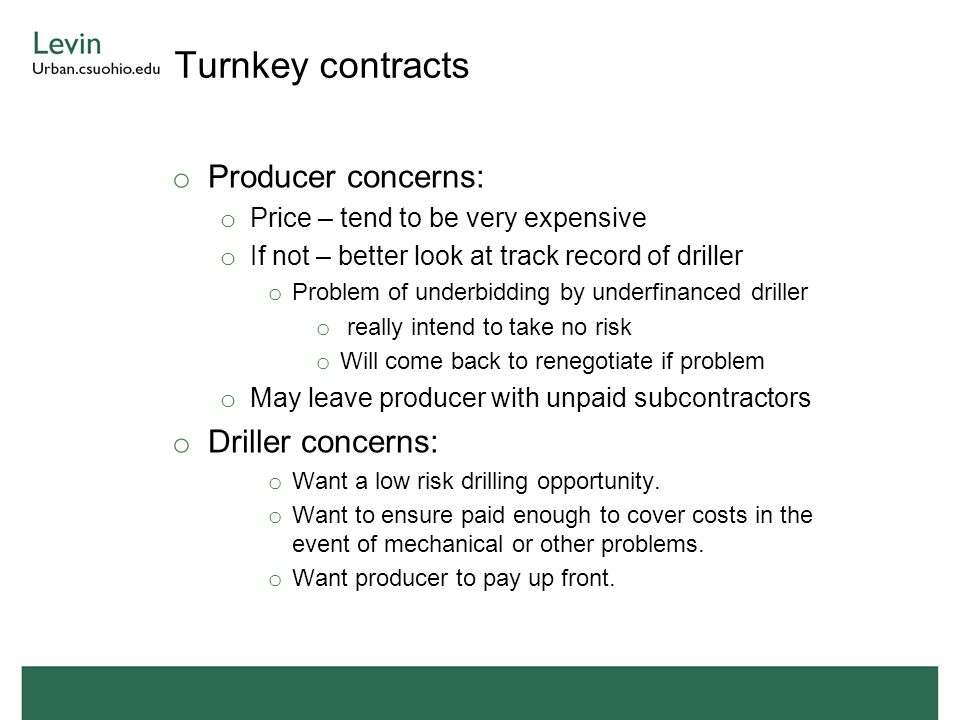 Turnkey contracts o Producer concerns: o Price – tend to be very expensive o If not – better look at track record of driller o Problem of underbidding by underfinanced driller o really intend to take no risk o Will come back to renegotiate if problem o May leave producer with unpaid subcontractors o Driller concerns: o Want a low risk drilling opportunity.