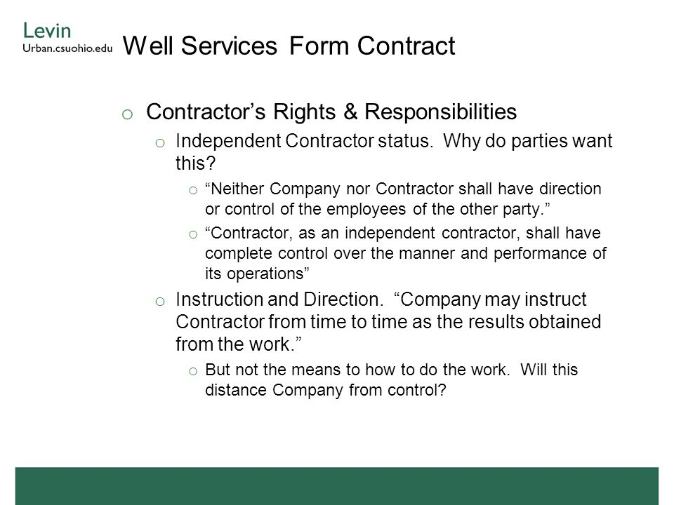 """Well Services Form Contract o Contractor's Rights & Responsibilities o Independent Contractor status. Why do parties want this? o """"Neither Company nor"""