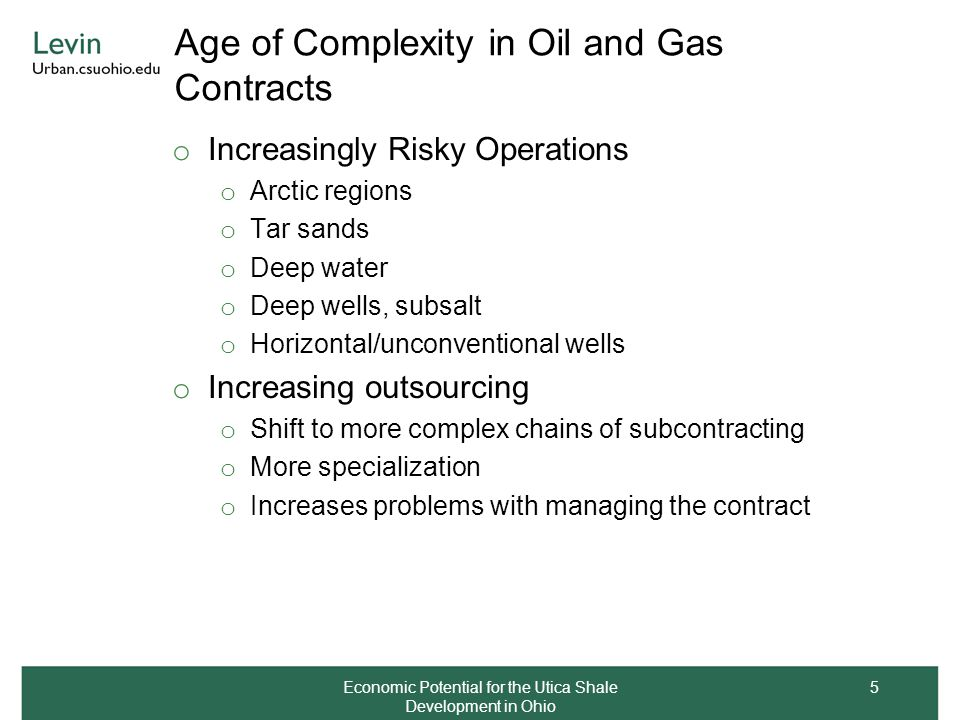 Age of Complexity in Oil and Gas Contracts o Increasingly Risky Operations o Arctic regions o Tar sands o Deep water o Deep wells, subsalt o Horizontal/unconventional wells o Increasing outsourcing o Shift to more complex chains of subcontracting o More specialization o Increases problems with managing the contract Economic Potential for the Utica Shale Development in Ohio 5