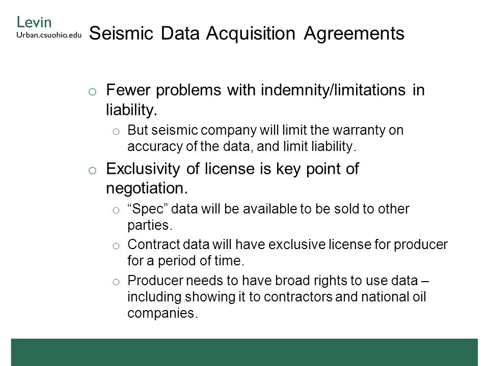 Seismic Data Acquisition Agreements o Fewer problems with indemnity/limitations in liability. o But seismic company will limit the warranty on accurac