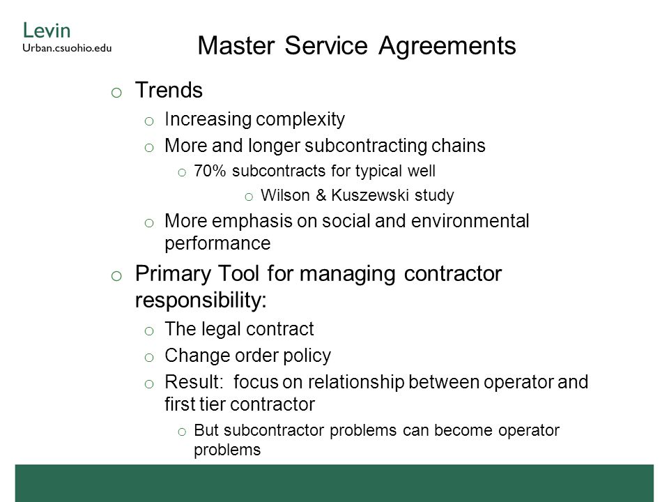 Master Service Agreements o Trends o Increasing complexity o More and longer subcontracting chains o 70% subcontracts for typical well o Wilson & Kuszewski study o More emphasis on social and environmental performance o Primary Tool for managing contractor responsibility: o The legal contract o Change order policy o Result: focus on relationship between operator and first tier contractor o But subcontractor problems can become operator problems