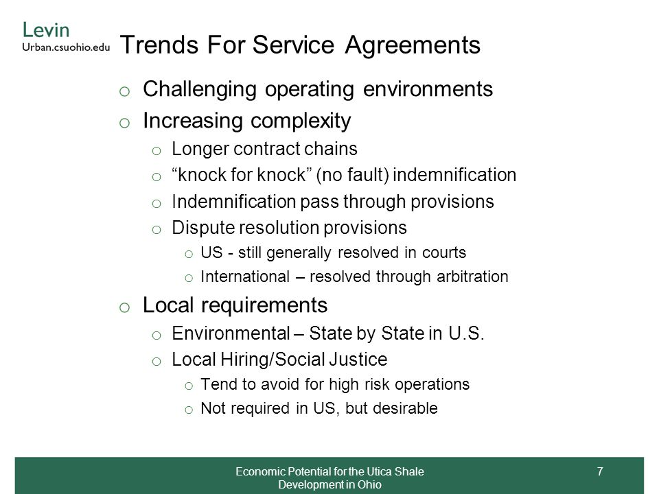 Trends For Service Agreements o Challenging operating environments o Increasing complexity o Longer contract chains o knock for knock (no fault) indemnification o Indemnification pass through provisions o Dispute resolution provisions o US - still generally resolved in courts o International – resolved through arbitration o Local requirements o Environmental – State by State in U.S.