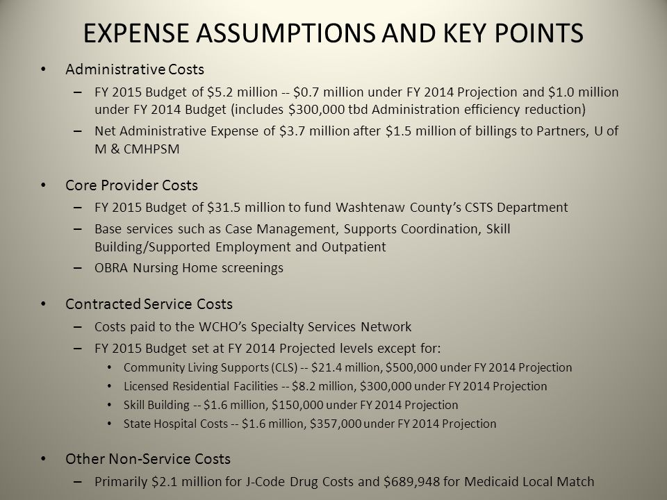 EXPENSE ASSUMPTIONS AND KEY POINTS Administrative Costs – FY 2015 Budget of $5.2 million -- $0.7 million under FY 2014 Projection and $1.0 million under FY 2014 Budget (includes $300,000 tbd Administration efficiency reduction) – Net Administrative Expense of $3.7 million after $1.5 million of billings to Partners, U of M & CMHPSM Core Provider Costs – FY 2015 Budget of $31.5 million to fund Washtenaw County's CSTS Department – Base services such as Case Management, Supports Coordination, Skill Building/Supported Employment and Outpatient – OBRA Nursing Home screenings Contracted Service Costs – Costs paid to the WCHO's Specialty Services Network – FY 2015 Budget set at FY 2014 Projected levels except for: Community Living Supports (CLS) -- $21.4 million, $500,000 under FY 2014 Projection Licensed Residential Facilities -- $8.2 million, $300,000 under FY 2014 Projection Skill Building -- $1.6 million, $150,000 under FY 2014 Projection State Hospital Costs -- $1.6 million, $357,000 under FY 2014 Projection Other Non-Service Costs – Primarily $2.1 million for J-Code Drug Costs and $689,948 for Medicaid Local Match
