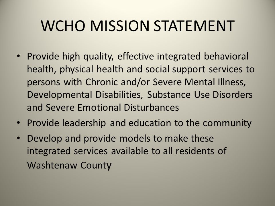 WCHO MISSION STATEMENT Provide high quality, effective integrated behavioral health, physical health and social support services to persons with Chronic and/or Severe Mental Illness, Developmental Disabilities, Substance Use Disorders and Severe Emotional Disturbances Provide leadership and education to the community Develop and provide models to make these integrated services available to all residents of Washtenaw Count y