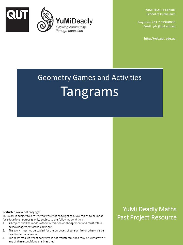 Geometry Games and Activities Tangrams YUMI DEADLY CENTRE School of Curriculum Enquiries: +61 7 3138 0035 Email: ydc@qut.edu.au http://ydc.qut.edu.au YuMi Deadly Maths Past Project Resource Restricted waiver of copyright This work is subject to a restricted waiver of copyright to allow copies to be made for educational purposes only, subject to the following conditions: 1.All copies shall be made without alteration or abridgement and must retain acknowledgement of the copyright.