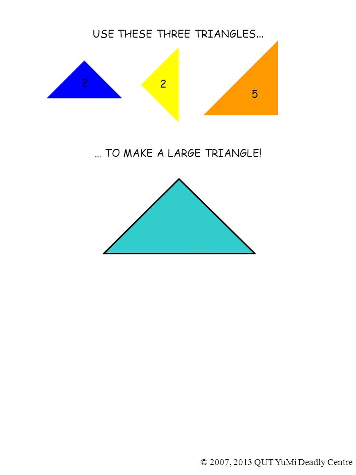 2 5 2 USE THESE THREE TRIANGLES... … TO MAKE A LARGE TRIANGLE.