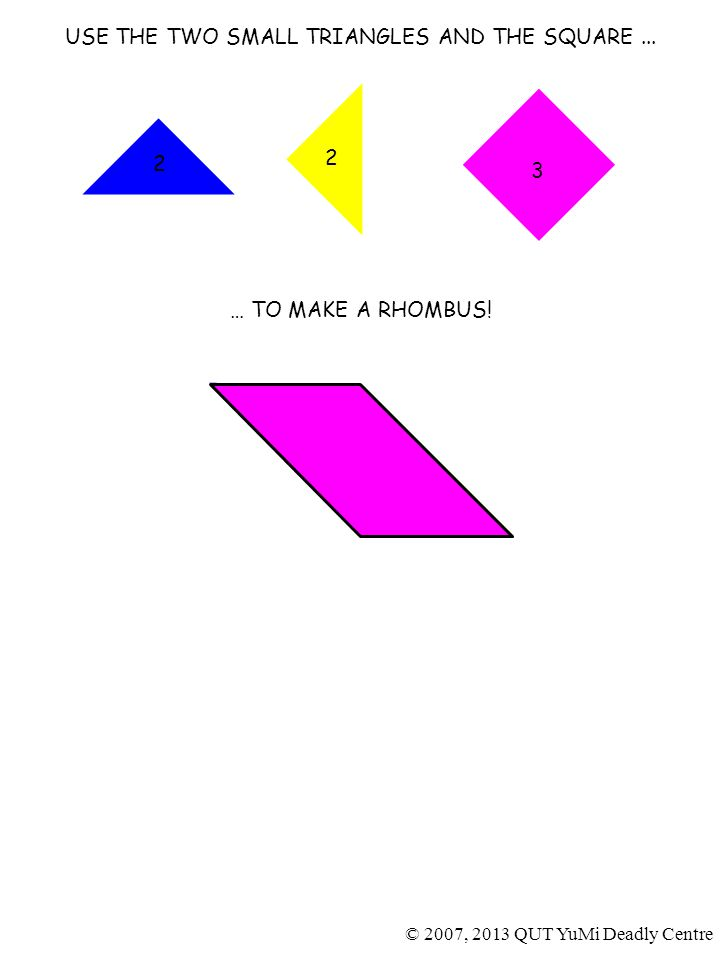 2 2 USE THE TWO SMALL TRIANGLES AND THE SQUARE... … TO MAKE A RHOMBUS.
