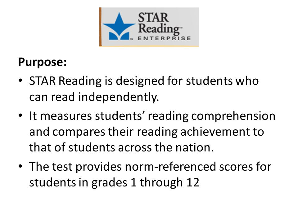 Purpose: STAR Reading is designed for students who can read independently.