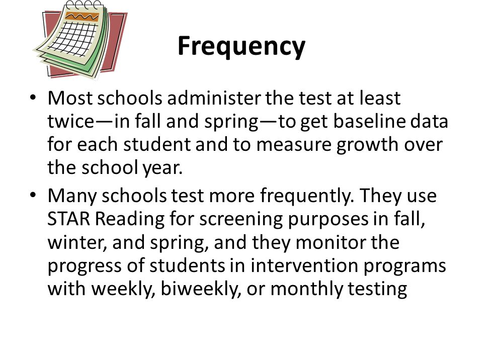 Frequency Most schools administer the test at least twice—in fall and spring—to get baseline data for each student and to measure growth over the school year.