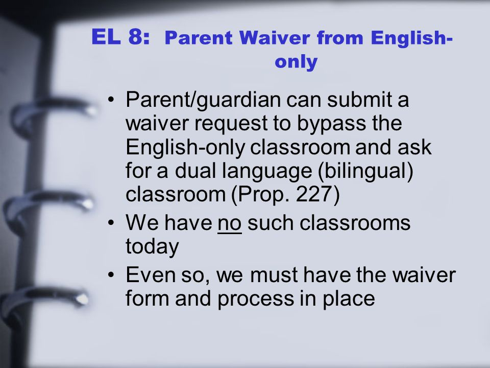 EL 8: Parent Waiver from English- only Parent/guardian can submit a waiver request to bypass the English-only classroom and ask for a dual language (bilingual) classroom (Prop.