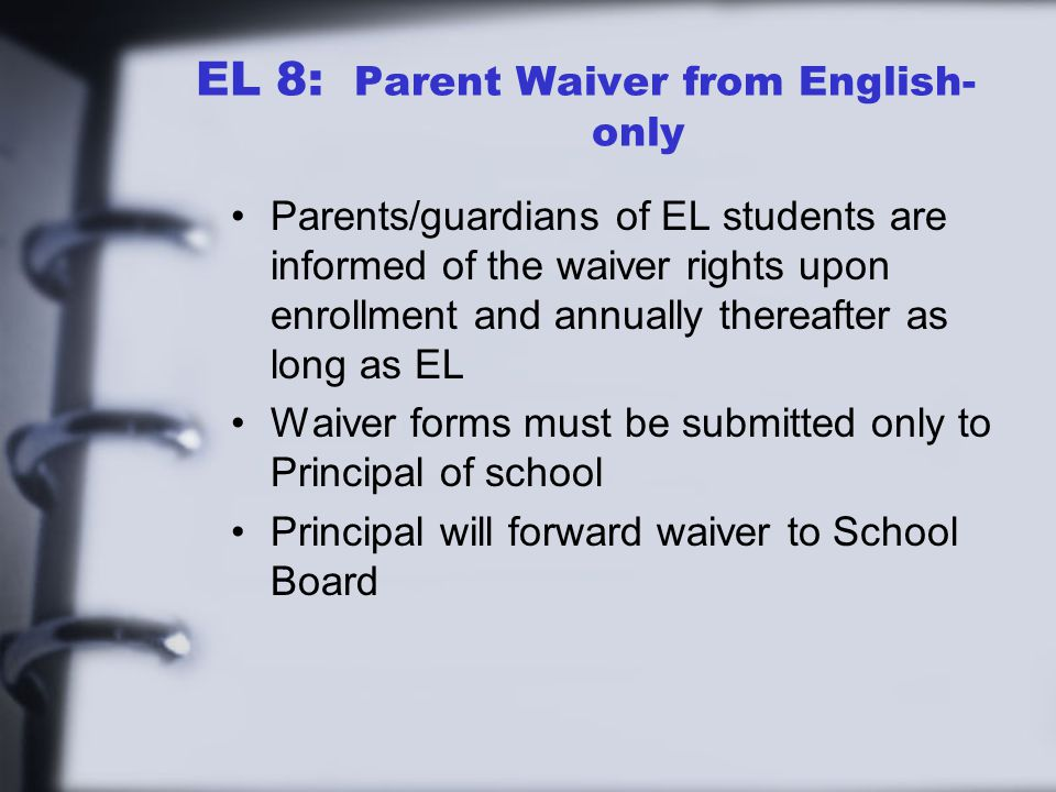 EL 8: Parent Waiver from English- only Parents/guardians of EL students are informed of the waiver rights upon enrollment and annually thereafter as long as EL Waiver forms must be submitted only to Principal of school Principal will forward waiver to School Board