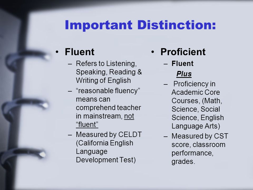 Important Distinction: Fluent –Refers to Listening, Speaking, Reading & Writing of English – reasonable fluency means can comprehend teacher in mainstream, not fluent –Measured by CELDT (California English Language Development Test) Proficient –Fluent Plus – Proficiency in Academic Core Courses, (Math, Science, Social Science, English Language Arts) –Measured by CST score, classroom performance, grades.