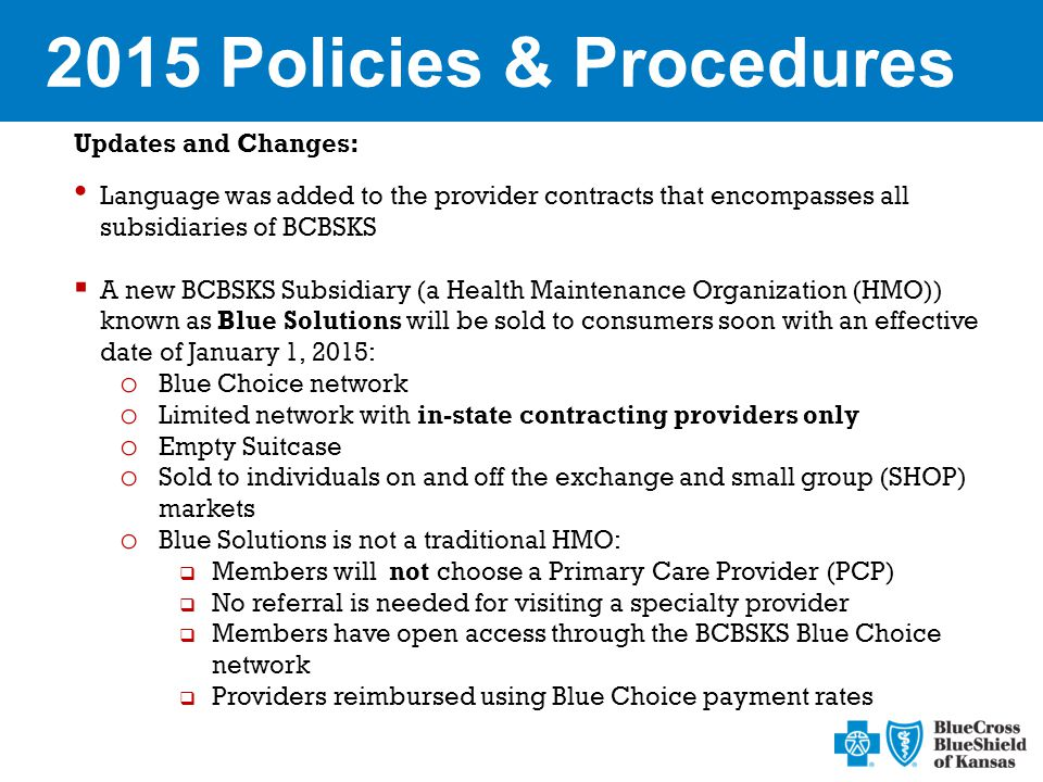 2015 Policies & Procedures Updates and Changes: Language was added to the provider contracts that encompasses all subsidiaries of BCBSKS  A new BCBSKS Subsidiary (a Health Maintenance Organization (HMO)) known as Blue Solutions will be sold to consumers soon with an effective date of January 1, 2015: o Blue Choice network o Limited network with in-state contracting providers only o Empty Suitcase o Sold to individuals on and off the exchange and small group (SHOP) markets o Blue Solutions is not a traditional HMO:  Members will not choose a Primary Care Provider (PCP)  No referral is needed for visiting a specialty provider  Members have open access through the BCBSKS Blue Choice network  Providers reimbursed using Blue Choice payment rates