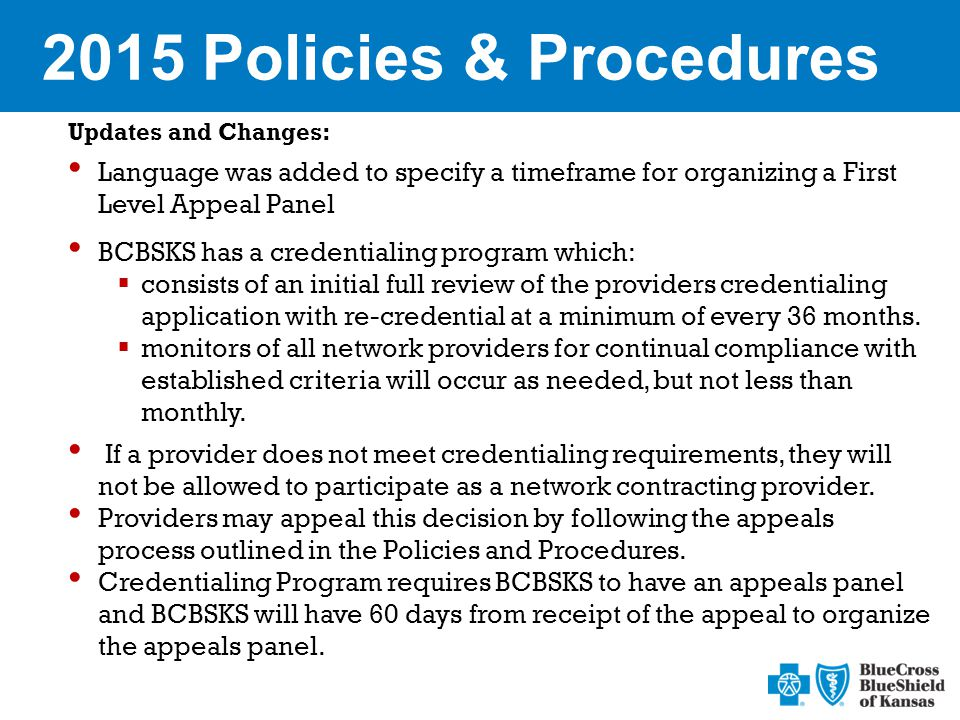 2015 Policies & Procedures Updates and Changes: Language was added to specify a timeframe for organizing a First Level Appeal Panel BCBSKS has a credentialing program which:  consists of an initial full review of the providers credentialing application with re-credential at a minimum of every 36 months.