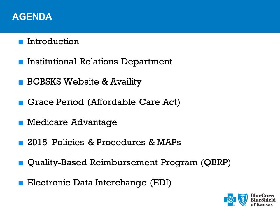 AGENDA  Introduction  Institutional Relations Department  BCBSKS Website & Availity  Grace Period (Affordable Care Act)  Medicare Advantage  2015 Policies & Procedures & MAPs  Quality-Based Reimbursement Program (QBRP)  Electronic Data Interchange (EDI)