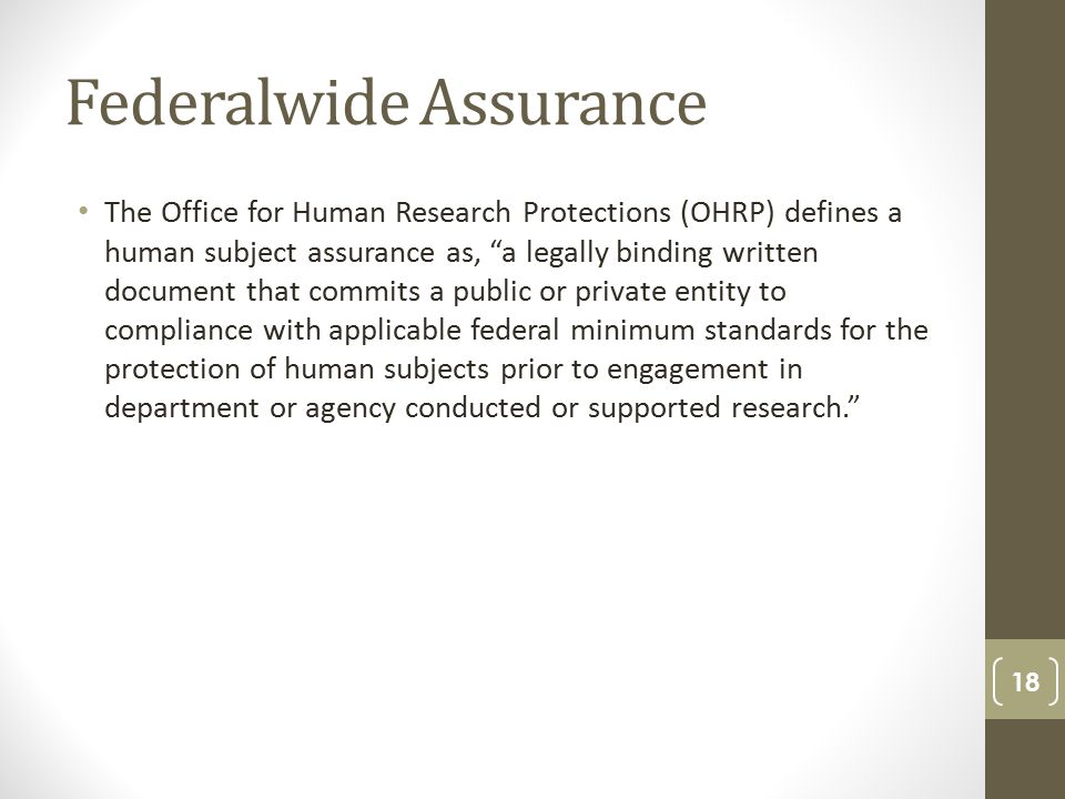 Federalwide Assurance The Office for Human Research Protections (OHRP) defines a human subject assurance as, a legally binding written document that commits a public or private entity to compliance with applicable federal minimum standards for the protection of human subjects prior to engagement in department or agency conducted or supported research. 18