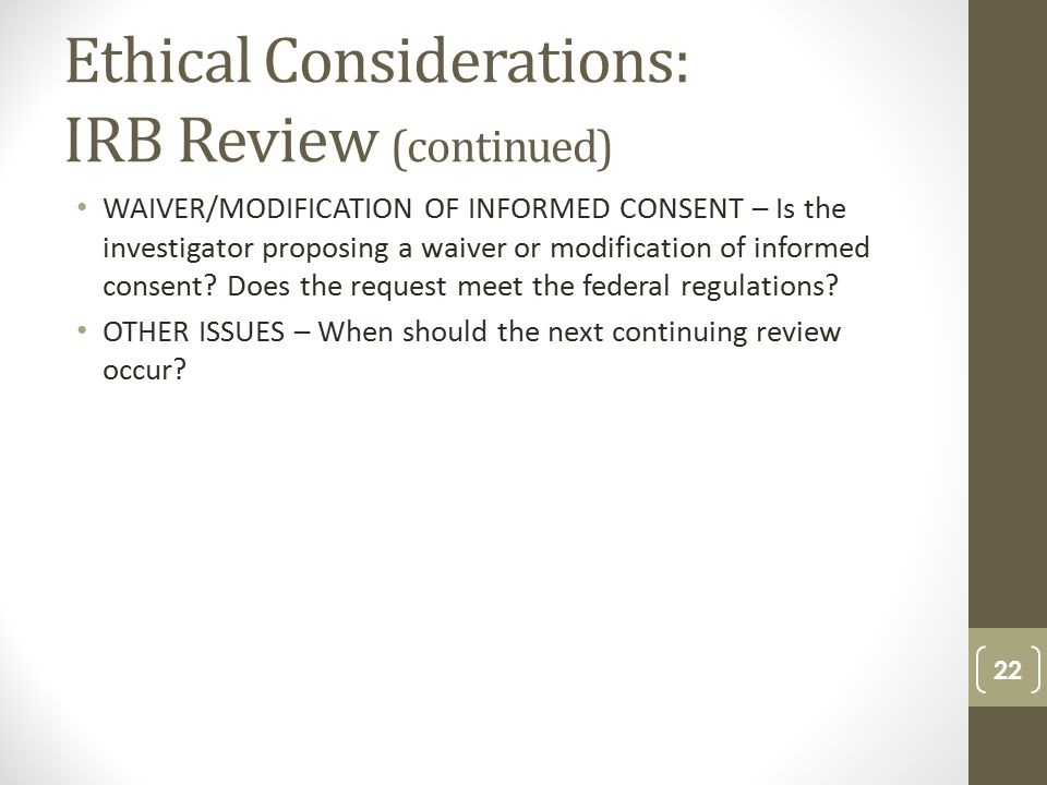 Ethical Considerations: IRB Review (continued) WAIVER/MODIFICATION OF INFORMED CONSENT – Is the investigator proposing a waiver or modification of informed consent.