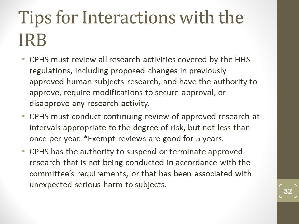 Tips for Interactions with the IRB CPHS must review all research activities covered by the HHS regulations, including proposed changes in previously approved human subjects research, and have the authority to approve, require modifications to secure approval, or disapprove any research activity.