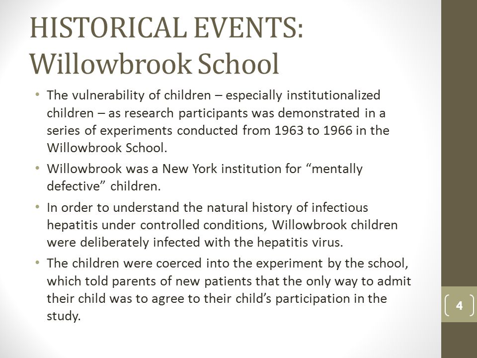 HISTORICAL EVENTS: Willowbrook School The vulnerability of children – especially institutionalized children – as research participants was demonstrated in a series of experiments conducted from 1963 to 1966 in the Willowbrook School.