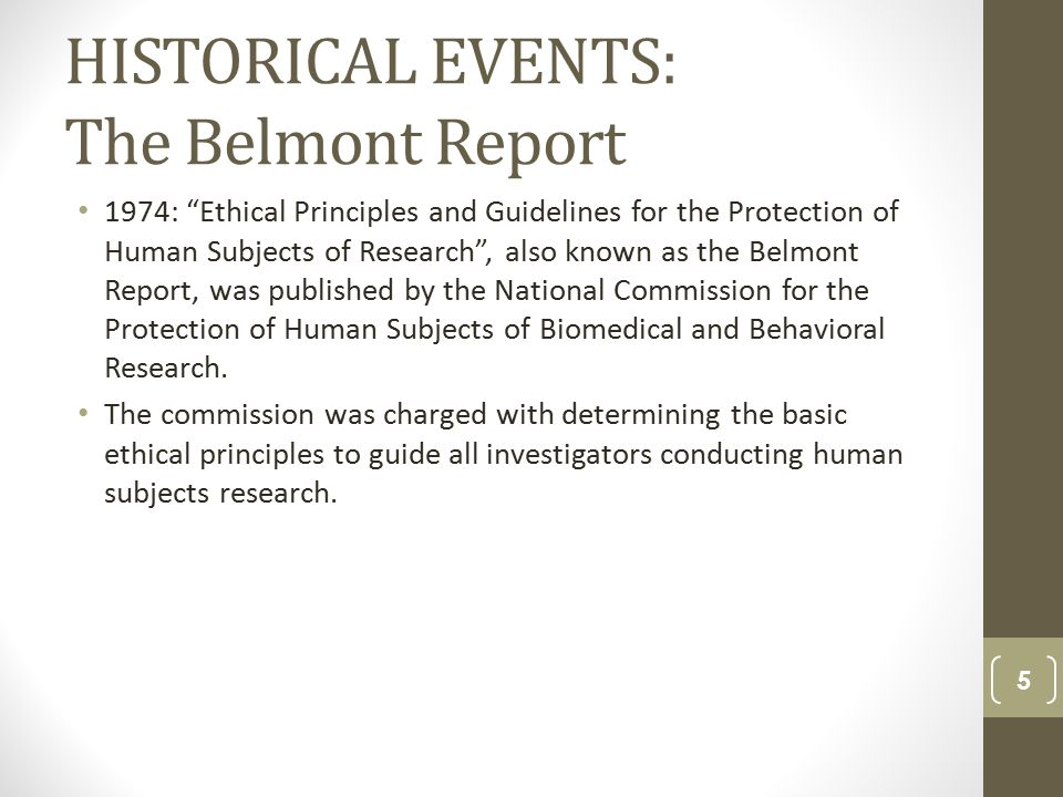 HISTORICAL EVENTS: The Belmont Report 1974: Ethical Principles and Guidelines for the Protection of Human Subjects of Research , also known as the Belmont Report, was published by the National Commission for the Protection of Human Subjects of Biomedical and Behavioral Research.