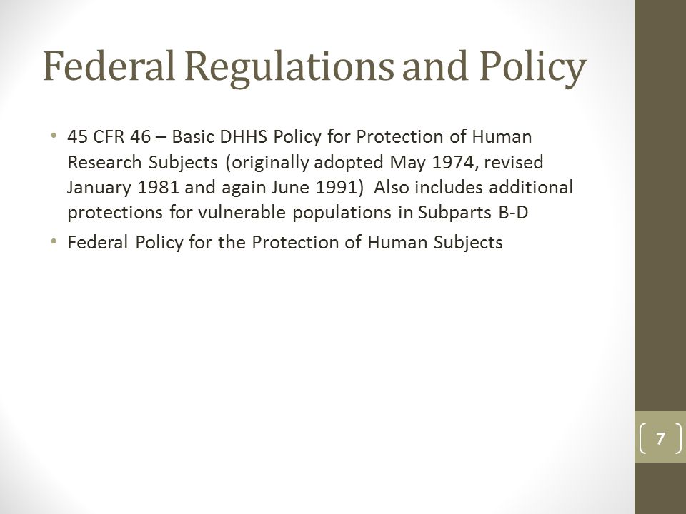 Federal Regulations and Policy 45 CFR 46 – Basic DHHS Policy for Protection of Human Research Subjects (originally adopted May 1974, revised January 1981 and again June 1991) Also includes additional protections for vulnerable populations in Subparts B-D Federal Policy for the Protection of Human Subjects 7