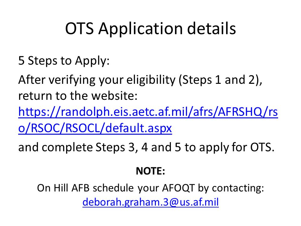 OTS Application details 5 Steps to Apply: After verifying your eligibility (Steps 1 and 2), return to the website: https://randolph.eis.aetc.af.mil/af