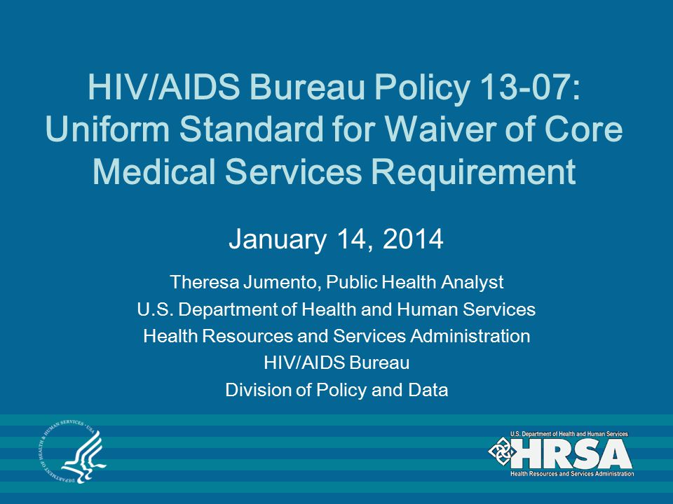 HIV/AIDS Bureau Policy 13-07: Uniform Standard for Waiver of Core Medical Services Requirement January 14, 2014 Theresa Jumento, Public Health Analyst U.S.