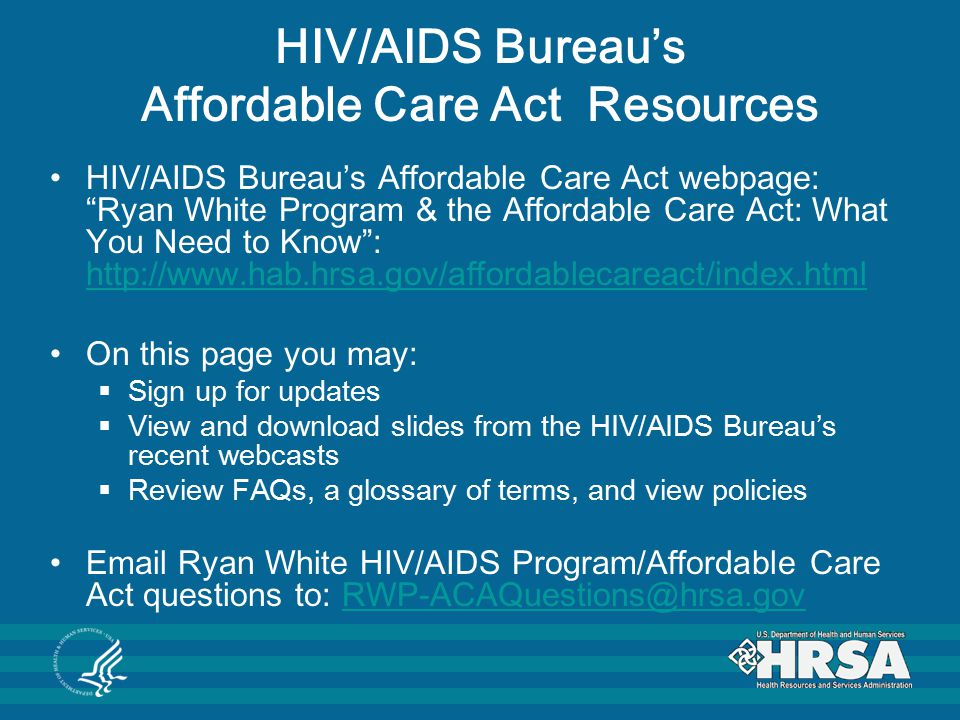 HIV/AIDS Bureau's Affordable Care Act Resources HIV/AIDS Bureau's Affordable Care Act webpage: Ryan White Program & the Affordable Care Act: What You Need to Know : http://www.hab.hrsa.gov/affordablecareact/index.html http://www.hab.hrsa.gov/affordablecareact/index.html On this page you may:  Sign up for updates  View and download slides from the HIV/AIDS Bureau's recent webcasts  Review FAQs, a glossary of terms, and view policies Email Ryan White HIV/AIDS Program/Affordable Care Act questions to: RWP-ACAQuestions@hrsa.govRWP-ACAQuestions@hrsa.gov