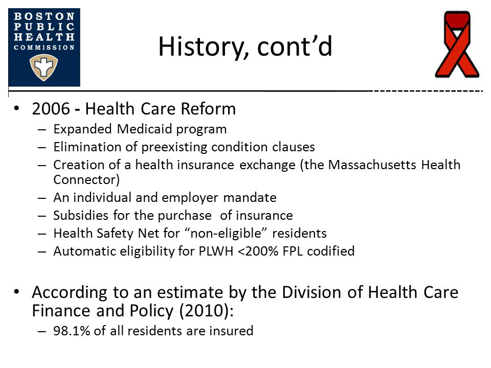 History, cont'd 2006 - Health Care Reform – Expanded Medicaid program – Elimination of preexisting condition clauses – Creation of a health insurance exchange (the Massachusetts Health Connector) – An individual and employer mandate – Subsidies for the purchase of insurance – Health Safety Net for non-eligible residents – Automatic eligibility for PLWH <200% FPL codified According to an estimate by the Division of Health Care Finance and Policy (2010): – 98.1% of all residents are insured