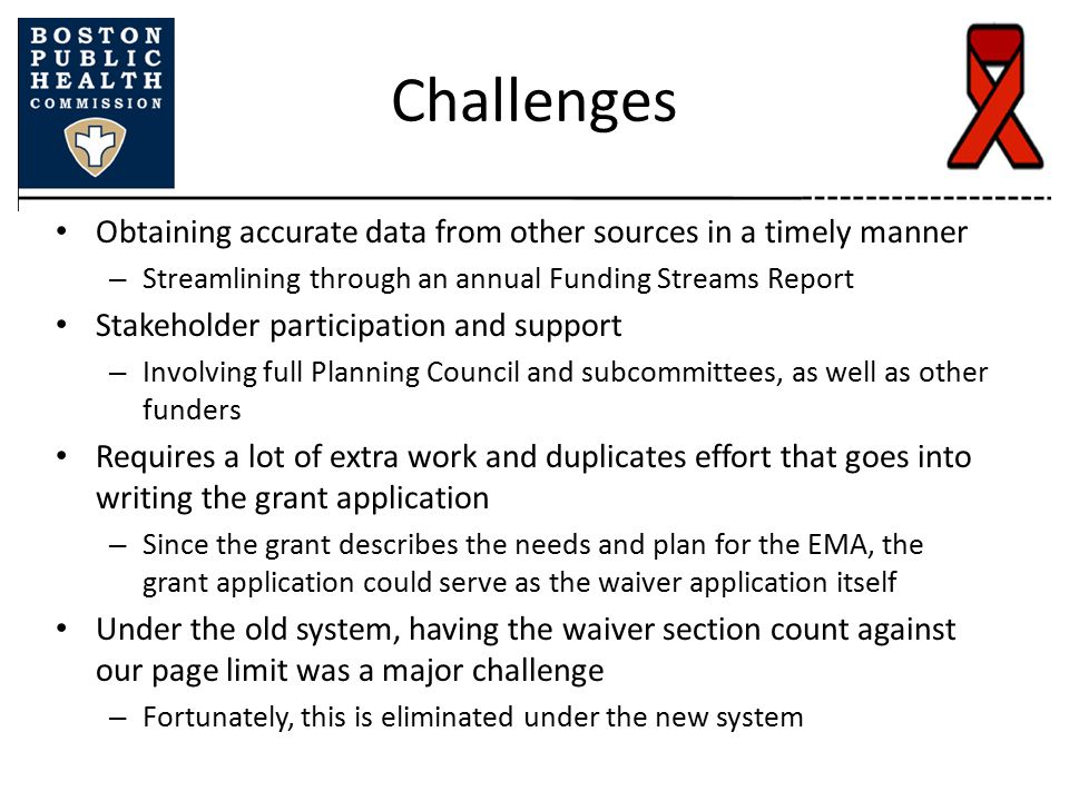 Challenges Obtaining accurate data from other sources in a timely manner – Streamlining through an annual Funding Streams Report Stakeholder participation and support – Involving full Planning Council and subcommittees, as well as other funders Requires a lot of extra work and duplicates effort that goes into writing the grant application – Since the grant describes the needs and plan for the EMA, the grant application could serve as the waiver application itself Under the old system, having the waiver section count against our page limit was a major challenge – Fortunately, this is eliminated under the new system