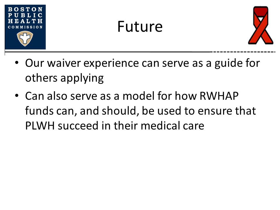 Future Our waiver experience can serve as a guide for others applying Can also serve as a model for how RWHAP funds can, and should, be used to ensure that PLWH succeed in their medical care