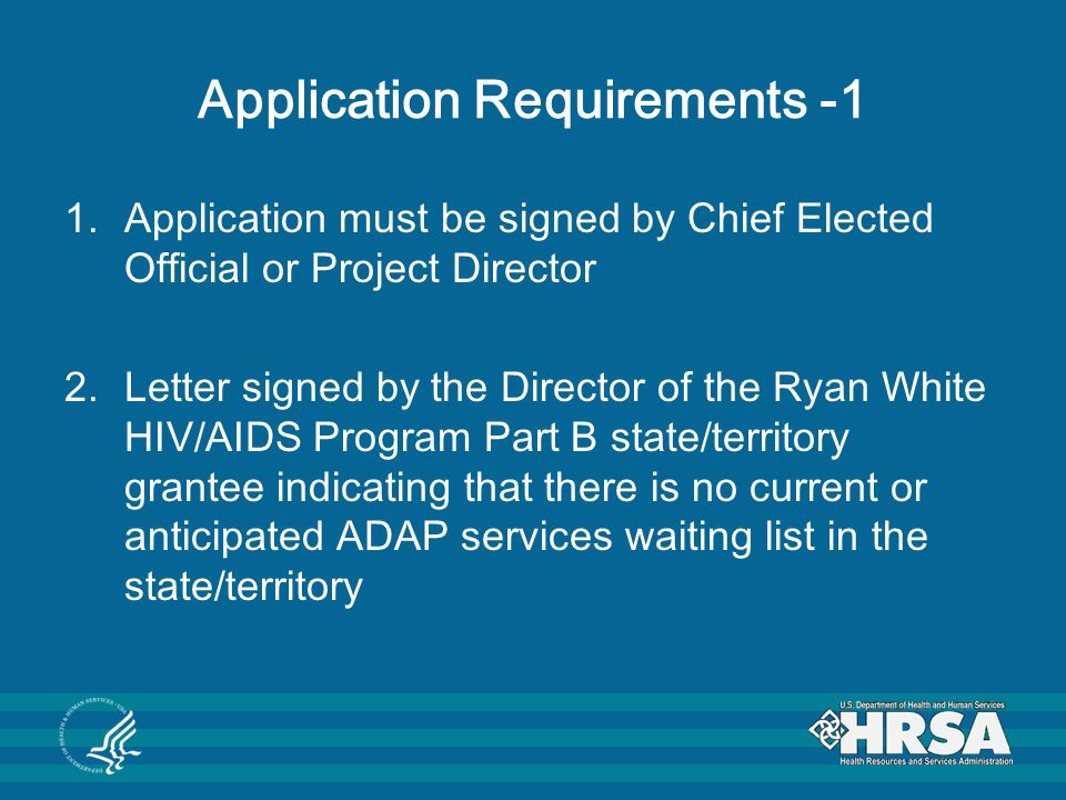 Application Requirements -1 1.Application must be signed by Chief Elected Official or Project Director 2.Letter signed by the Director of the Ryan White HIV/AIDS Program Part B state/territory grantee indicating that there is no current or anticipated ADAP services waiting list in the state/territory