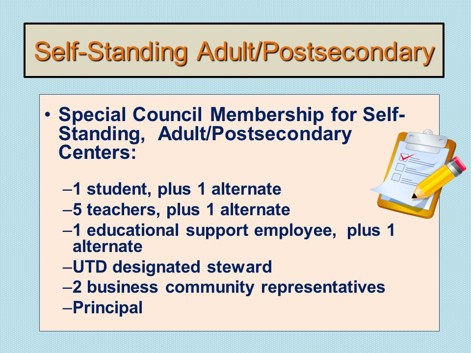 Self-Standing Adult/Postsecondary Special Council Membership for Self- Standing, Adult/Postsecondary Centers: –1 student, plus 1 alternate –5 teachers, plus 1 alternate –1 educational support employee, plus 1 alternate –UTD designated steward –2 business community representatives –Principal