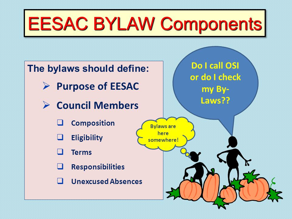 The bylaws should define:  Purpose of EESAC  Council Members  Composition  Eligibility  Terms  Responsibilities  Unexcused Absences EESAC BYLAW Components Do I call OSI or do I check my By- Laws?.