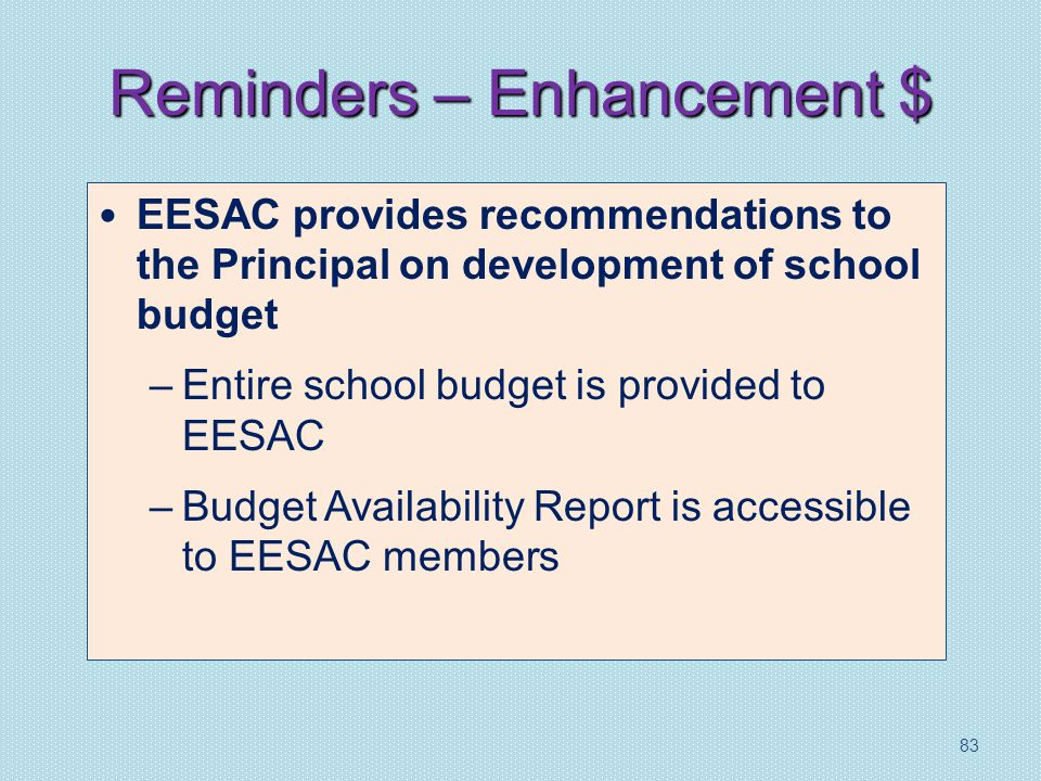 Reminders – Enhancement $ EESAC provides recommendations to the Principal on development of school budget –Entire school budget is provided to EESAC –Budget Availability Report is accessible to EESAC members 83