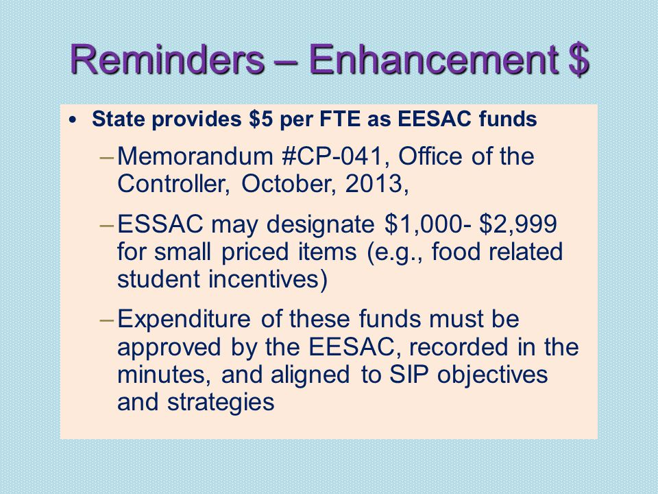 Reminders – Enhancement $ State provides $5 per FTE as EESAC funds –Memorandum #CP-041, Office of the Controller, October, 2013, –ESSAC may designate $1,000- $2,999 for small priced items (e.g., food related student incentives) –Expenditure of these funds must be approved by the EESAC, recorded in the minutes, and aligned to SIP objectives and strategies