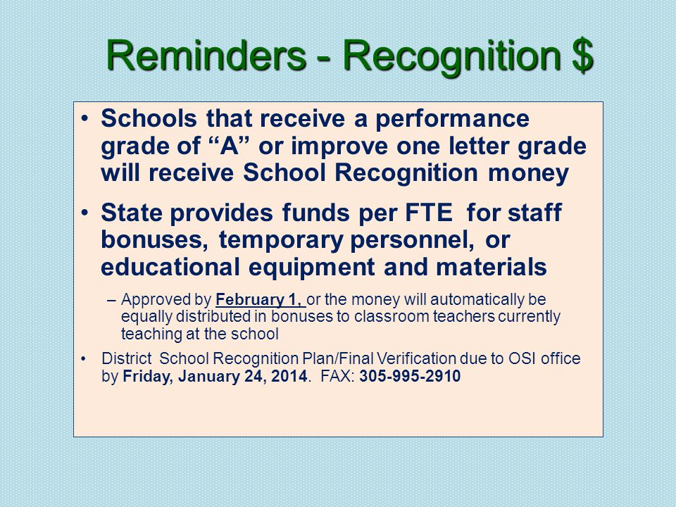 Schools that receive a performance grade of A or improve one letter grade will receive School Recognition money State provides funds per FTE for staff bonuses, temporary personnel, or educational equipment and materials –Approved by February 1, or the money will automatically be equally distributed in bonuses to classroom teachers currently teaching at the school District School Recognition Plan/Final Verification due to OSI office by Friday, January 24, 2014.