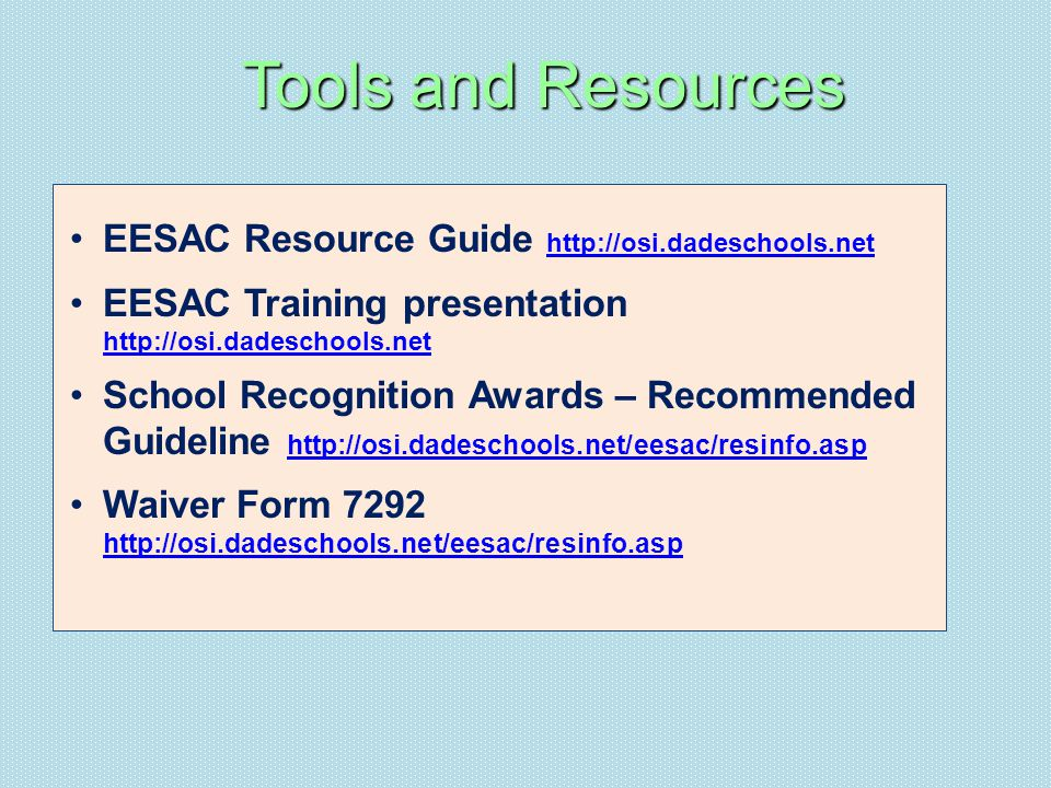 EESAC Resource Guide http://osi.dadeschools.net http://osi.dadeschools.net EESAC Training presentation http://osi.dadeschools.net http://osi.dadeschools.net School Recognition Awards – Recommended Guideline http://osi.dadeschools.net/eesac/resinfo.asp http://osi.dadeschools.net/eesac/resinfo.asp Waiver Form 7292 http://osi.dadeschools.net/eesac/resinfo.asp http://osi.dadeschools.net/eesac/resinfo.asp Tools and Resources