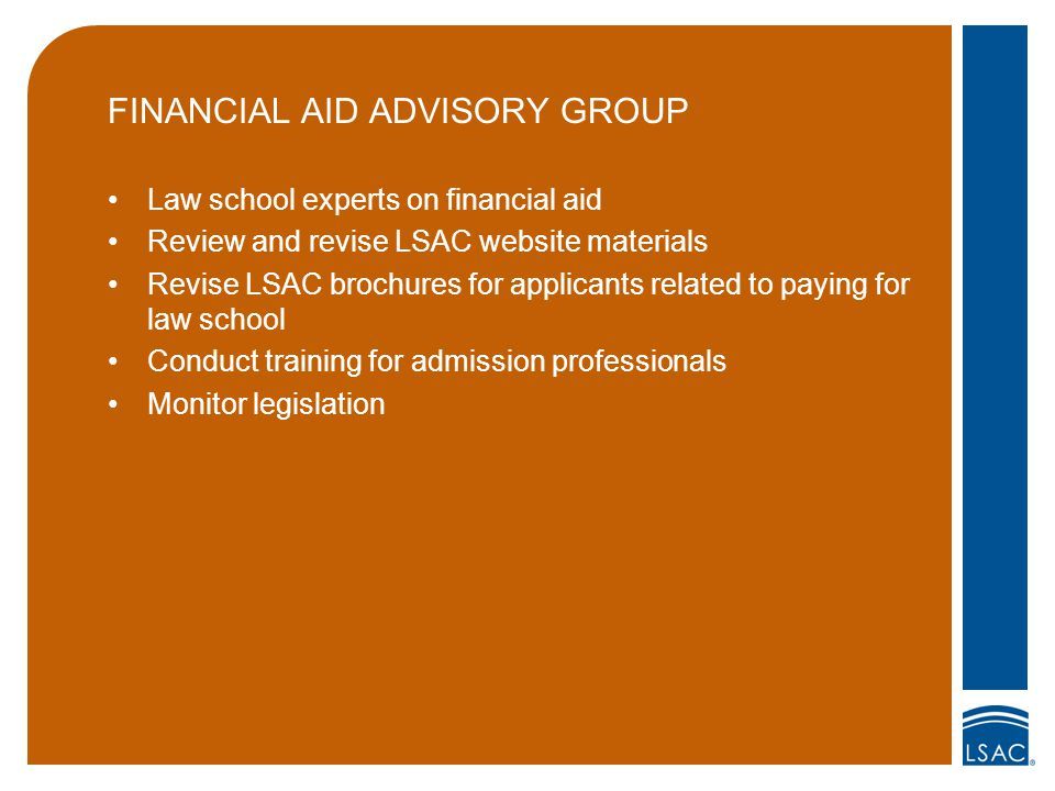 FINANCIAL AID ADVISORY GROUP Law school experts on financial aid Review and revise LSAC website materials Revise LSAC brochures for applicants related to paying for law school Conduct training for admission professionals Monitor legislation
