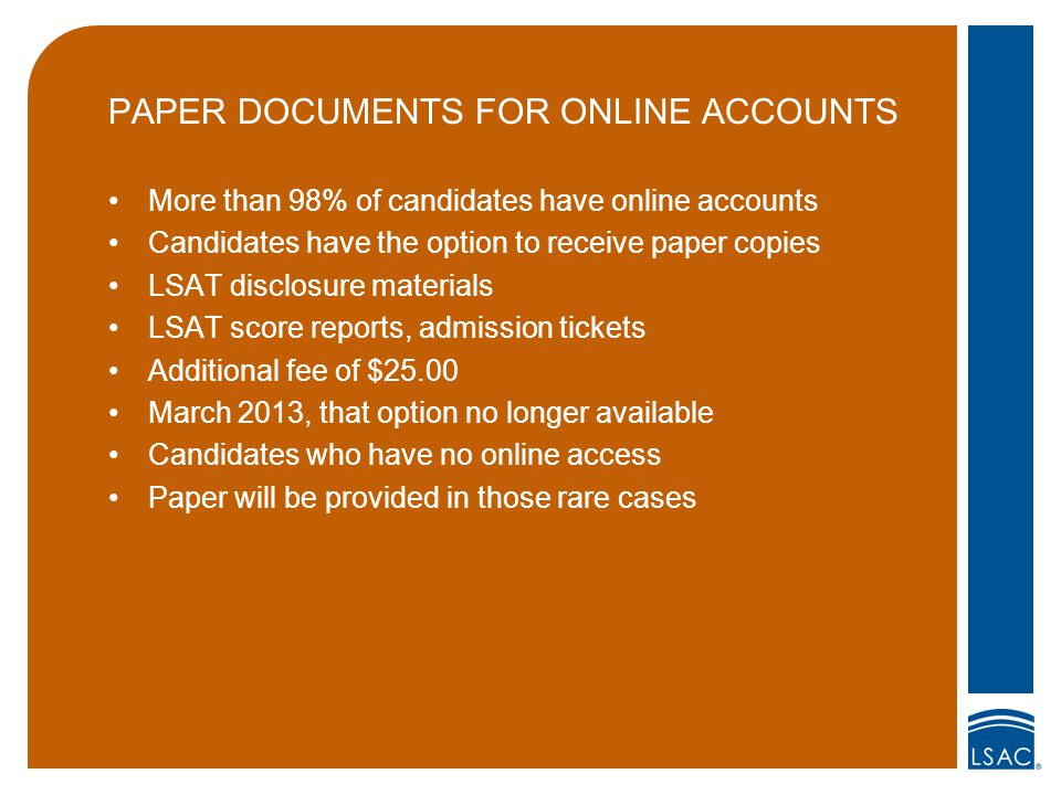 PAPER DOCUMENTS FOR ONLINE ACCOUNTS More than 98% of candidates have online accounts Candidates have the option to receive paper copies LSAT disclosure materials LSAT score reports, admission tickets Additional fee of $25.00 March 2013, that option no longer available Candidates who have no online access Paper will be provided in those rare cases